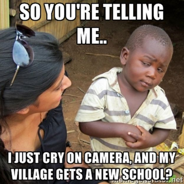I just cry on camera, and my village gests a new school