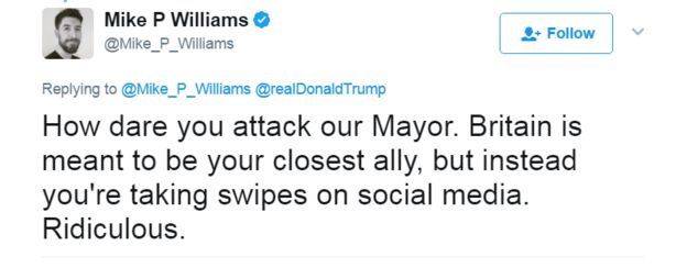 Tweet: How dare you attack our Mayor. Britain is meant to be your closest ally, but instead you're taking swipes on social media. Ridiculous.